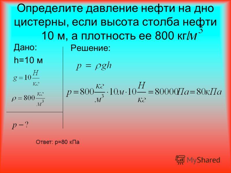 Определите давление нефти на дно цистерны, если высота столба нефти 10 м, а плотность ее 800 кг/ Дано: h=10 м Решение: Ответ: p=80 кПа