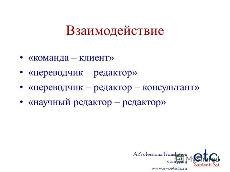 A Professiona Translation company www.e-cetera.ru Взаимодействие «команда – клиент» «переводчик – редактор» «переводчик – редактор – консультант» «научный редактор – редактор»