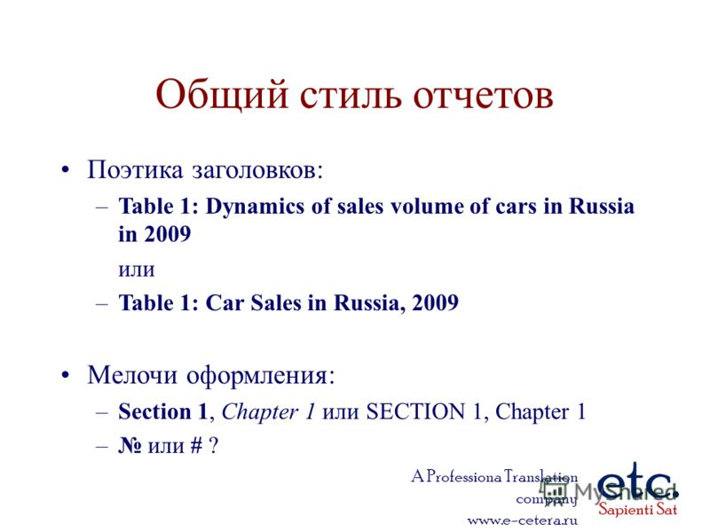 A Professiona Translation company www.e-cetera.ru Поэтика заголовков: –Table 1: Dynamics of sales volume of cars in Russia in 2009 или –Table 1: Car Sales in Russia, 2009 Мелочи оформления: –Section 1, Chapter 1 или SECTION 1, Chapter 1 – или # ? Общ
