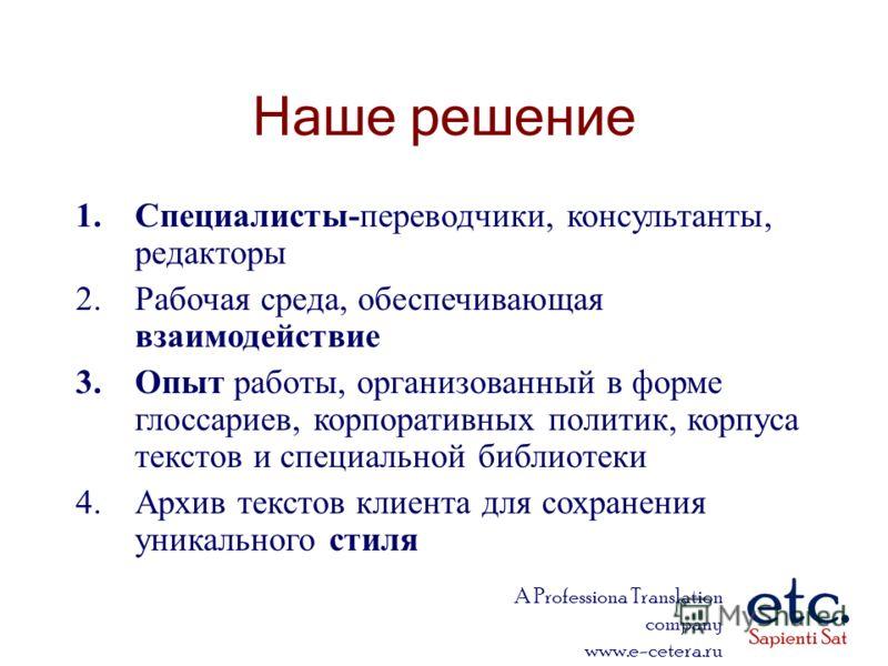 A Professiona Translation company www.e-cetera.ru Наше решение 1.Специалисты-переводчики, консультанты, редакторы 2.Рабочая среда, обеспечивающая взаимодействие 3.Опыт работы, организованный в форме глоссариев, корпоративных политик, корпуса текстов