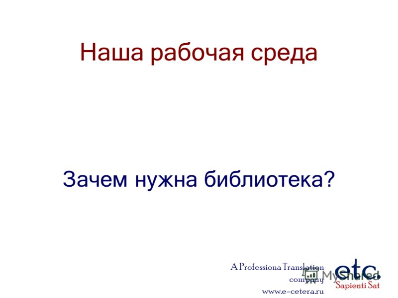 A Professiona Translation company www.e-cetera.ru Наша рабочая среда Зачем нужна библиотека?