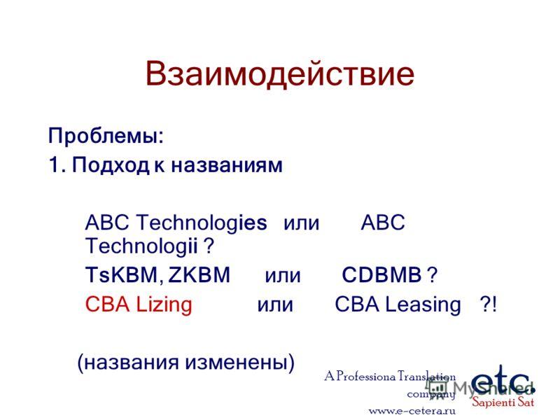A Professiona Translation company www.e-cetera.ru Взаимодействие Проблемы: 1. Подход к названиям ABC Technologies или ABC Technologii ? TsKBM, ZKBM или CDBMB ? CBA Lizing или CBA Leasing ?! (названия изменены)