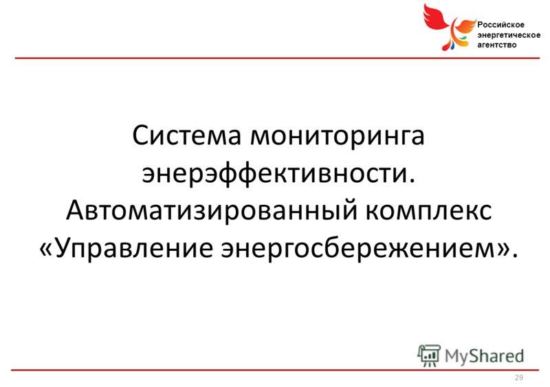 Российское энергетическое агентство Система мониторинга энерэффективности. Автоматизированный комплекс «Управление энергосбережением». 29
