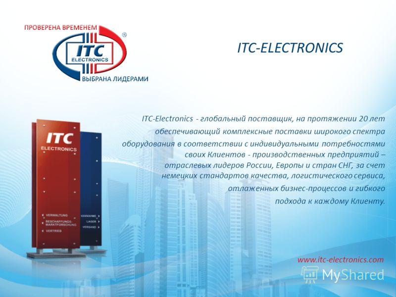 ITC-ELECTRONICS ITC-Electronics - глобальный поставщик, на протяжении 20 лет обеспечивающий комплексные поставки широкого спектра оборудования в соответствии с индивидуальными потребностями своих Клиентов - производственных предприятий – отраслевых л