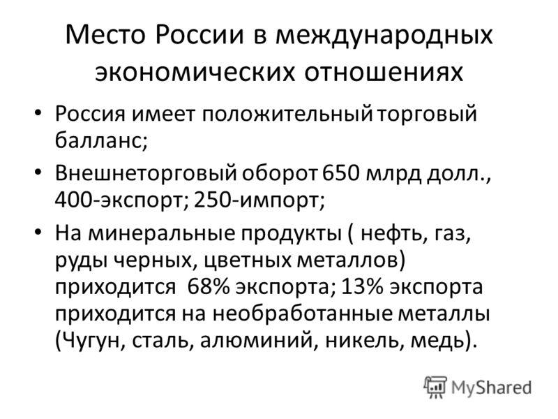 Место России в международных экономических отношениях Россия имеет положительный торговый балланс; Внешнеторговый оборот 650 млрд долл., 400-экспорт; 250-импорт; На минеральные продукты ( нефть, газ, руды черных, цветных металлов) приходится 68% эксп