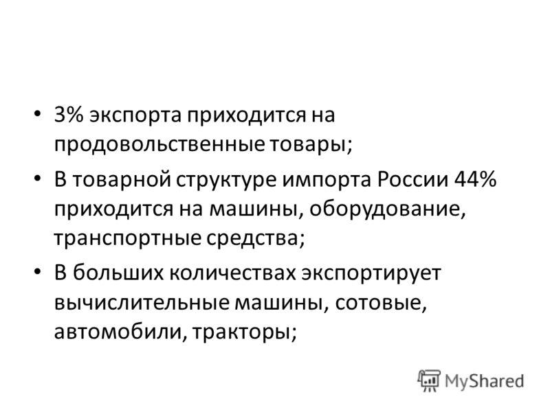 3% экспорта приходится на продовольственные товары; В товарной структуре импорта России 44% приходится на машины, оборудование, транспортные средства; В больших количествах экспортирует вычислительные машины, сотовые, автомобили, тракторы;