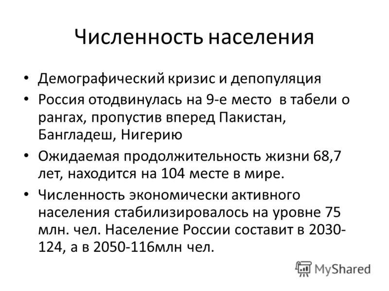 Численность населения Демографический кризис и депопуляция Россия отодвинулась на 9-е место в табели о рангах, пропустив вперед Пакистан, Бангладеш, Нигерию Ожидаемая продолжительность жизни 68,7 лет, находится на 104 месте в мире. Численность эконом