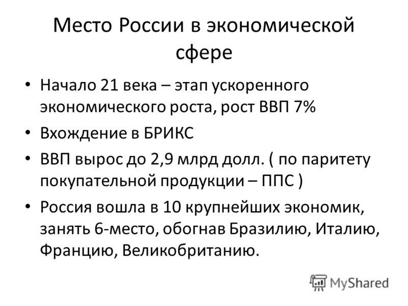 Место России в экономической сфере Начало 21 века – этап ускоренного экономического роста, рост ВВП 7% Вхождение в БРИКС ВВП вырос до 2,9 млрд долл. ( по паритету покупательной продукции – ППС ) Россия вошла в 10 крупнейших экономик, занять 6-место,