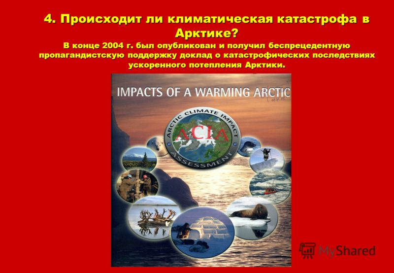 4. Происходит ли климатическая катастрофа в Арктике? В конце 2004 г. был опубликован и получил беспрецедентную пропагандистскую поддержку доклад о катастрофических последствиях ускоренного потепления Арктики.