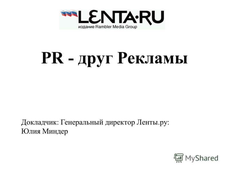 PR - друг Рекламы Докладчик: Генеральный директор Ленты.ру: Юлия Миндер