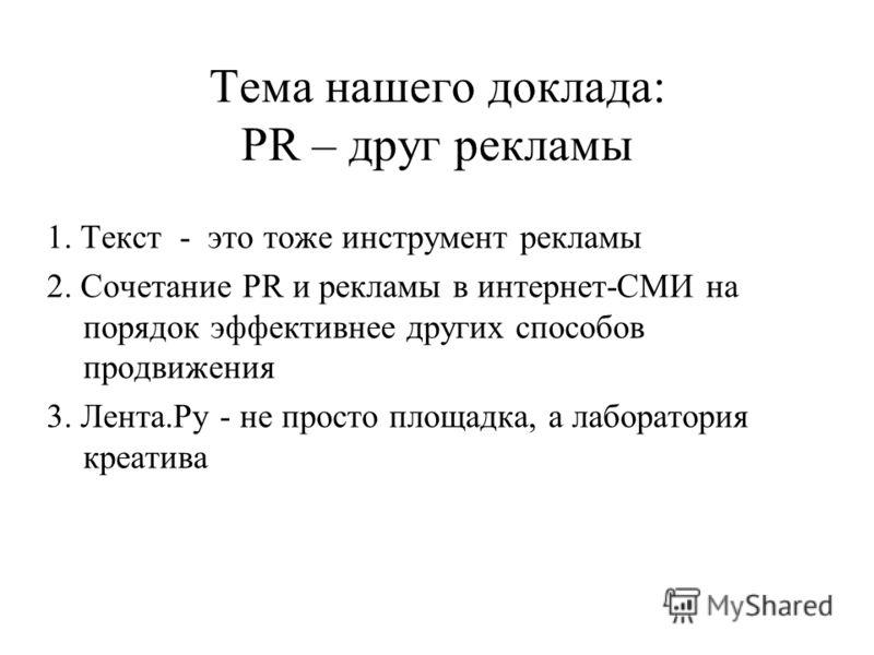 Тема нашего доклада: PR – друг рекламы 1. Текст - это тоже инструмент рекламы 2. Сочетание PR и рекламы в интернет-СМИ на порядок эффективнее других способов продвижения 3. Лента.Ру - не просто площадка, а лаборатория креатива