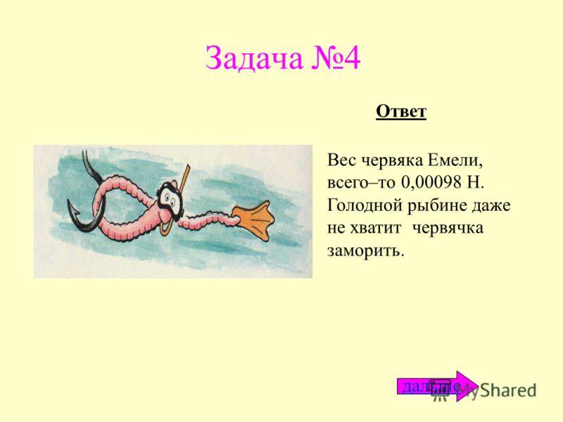 Задача 4 Вес червяка Емели, всего–то 0,00098 Н. Голодной рыбине даже не хватит червячка заморить. Ответ дальше