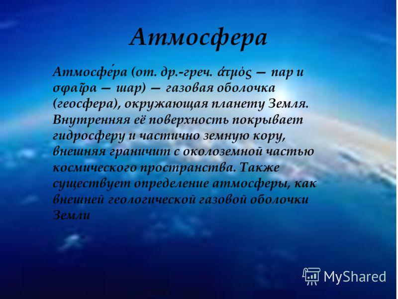 Атмосфера Атмосфера (от. др.-греч. τμός пар и σφα ρα шар) газовая оболочка (геосфера), окружающая планету Земля. Внутренняя её поверхность покрывает гидросферу и частично земную кору, внешняя граничит с околоземной частью космического пространства. Т