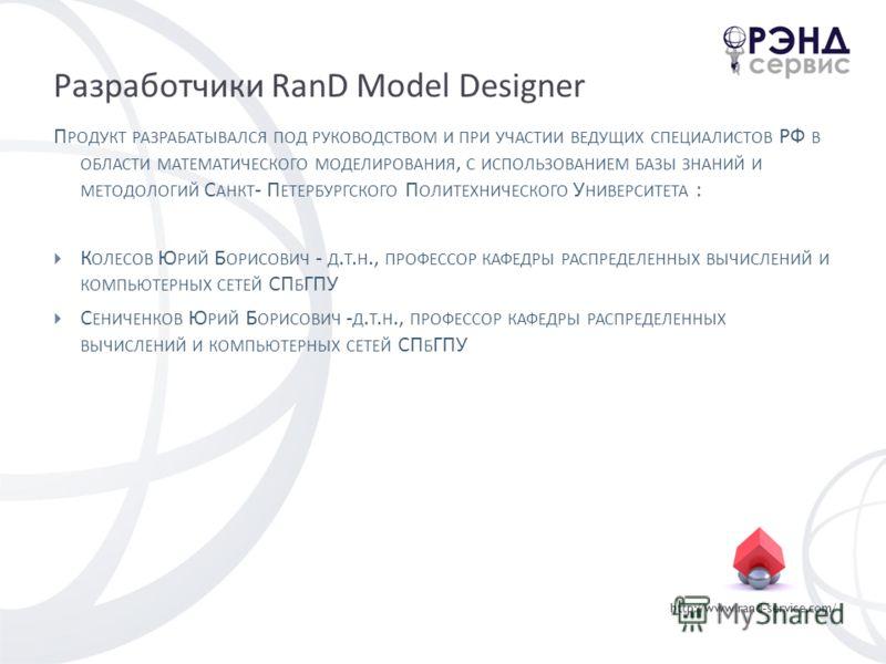 http://www.rand-service.com/ Разработчики RanD Model Designer П РОДУКТ РАЗРАБАТЫВАЛСЯ ПОД РУКОВОДСТВОМ И ПРИ УЧАСТИИ ВЕДУЩИХ СПЕЦИАЛИСТОВ РФ В ОБЛАСТИ МАТЕМАТИЧЕСКОГО МОДЕЛИРОВАНИЯ, С ИСПОЛЬЗОВАНИЕМ БАЗЫ ЗНАНИЙ И МЕТОДОЛОГИЙ С АНКТ - П ЕТЕРБУРГСКОГО