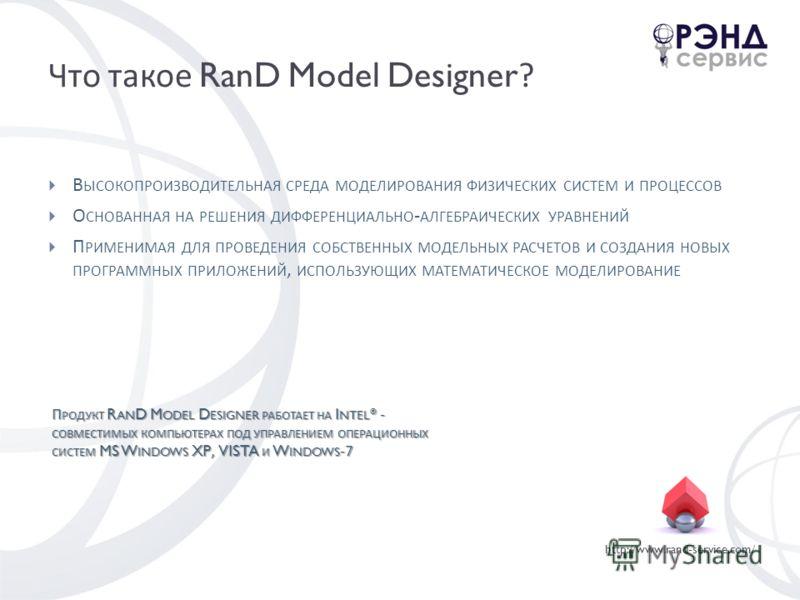 http://www.rand-service.com/ Что такое RanD Model Designer? В ЫСОКОПРОИЗВОДИТЕЛЬНАЯ СРЕДА МОДЕЛИРОВАНИЯ ФИЗИЧЕСКИХ СИСТЕМ И ПРОЦЕССОВ О СНОВАННАЯ НА РЕШЕНИЯ ДИФФЕРЕНЦИАЛЬНО - АЛГЕБРАИЧЕСКИХ УРАВНЕНИЙ П РИМЕНИМАЯ ДЛЯ ПРОВЕДЕНИЯ СОБСТВЕННЫХ МОДЕЛЬНЫХ Р