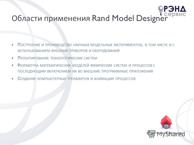 http://www.rand-service.com/ Области применения Rand Model Designer П ОСТРОЕНИЕ И ПРОИЗВОДСТВО НАУЧНЫХ МОДЕЛЬНЫХ ЭКСПЕРИМЕНТОВ, В ТОМ ЧИСЛЕ И С ИСПОЛЬЗОВАНИЕМ ВНЕШНИХ ПРИБОРОВ И ОБОРУДОВАНИЯ П РОЕКТИРОВАНИЕ ТЕХНОЛОГИЧЕСКИХ СИСТЕМ Р АЗРАБОТКА МАТЕМАТИ