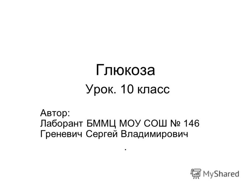 Глюкоза Урок. 10 класс Автор: Лаборант БММЦ МОУ СОШ 146 Греневич Сергей Владимирович.