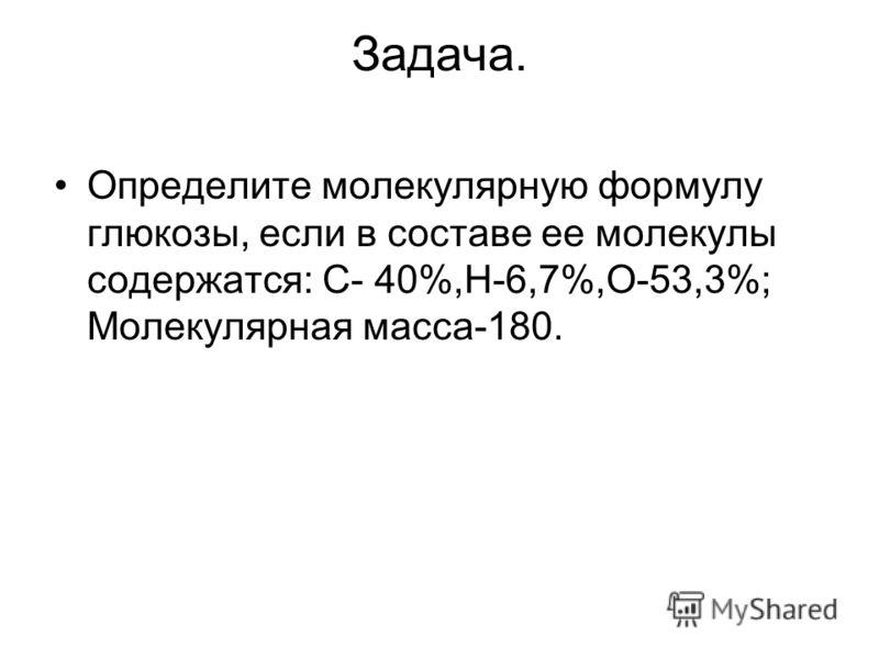 Задача. Определите молекулярную формулу глюкозы, если в составе ее молекулы содержатся: С- 40%,Н-6,7%,О-53,3%; Молекулярная масса-180.