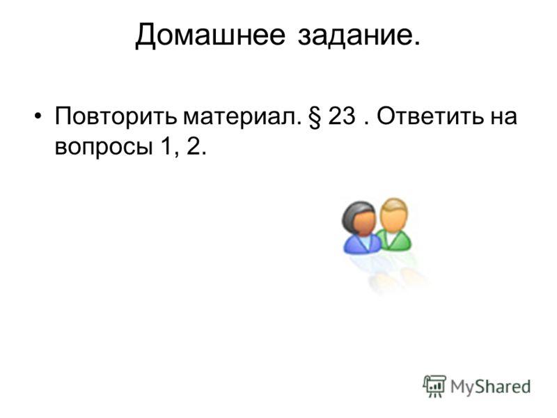 Домашнее задание. Повторить материал. § 23. Ответить на вопросы 1, 2.