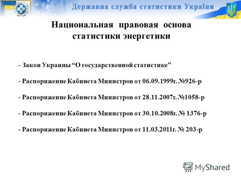 Национальная правовая основа статистики энергетики - Закон Украины О государственной статистике - Распоряжение Кабинета Министров от 06.09.1999г. 926-р - Распоряжение Кабинета Министров от 28.11.2007г. 1058-р - Распоряжение Кабинета Министров от 30.1