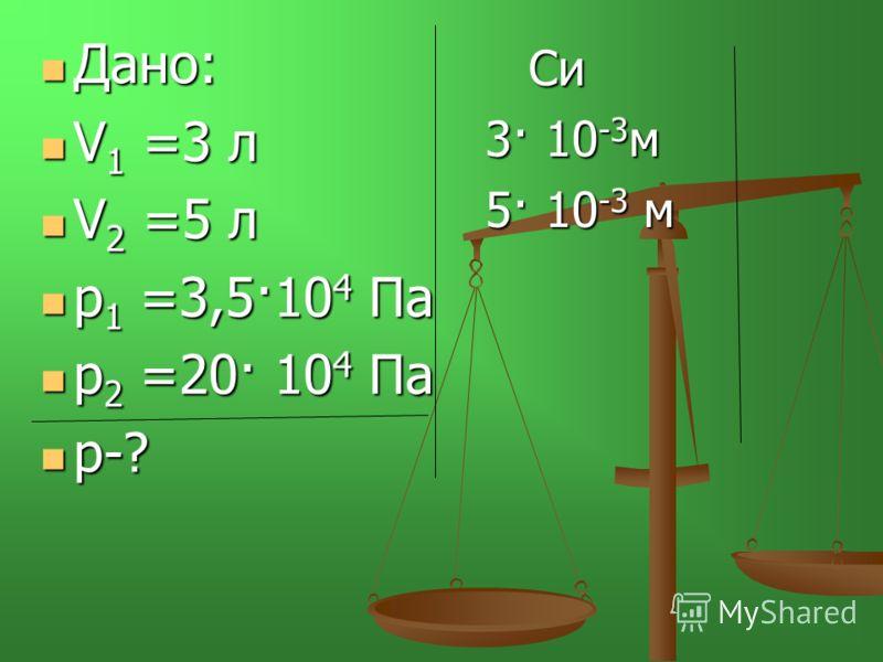 Дано: V1 =3 л V2 =5 л р1 =3,5·104 Па р2 =20· 104 Па р-? Си 3· 10 -3 м 5· 10 -3 м