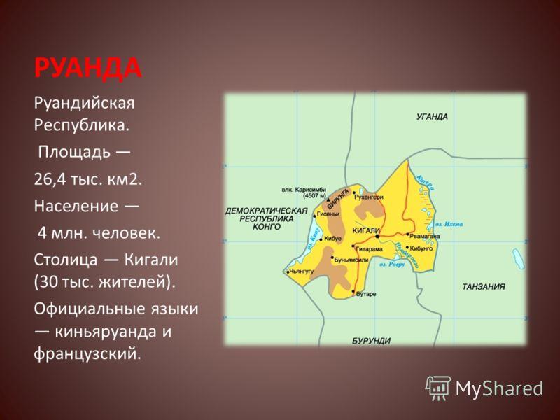 РУАНДА Руандийская Республика. Площадь 26,4 тыс. км2. Население 4 млн. человек. Столица Кигали (30 тыс. жителей). Официальные языки киньяруанда и французский.