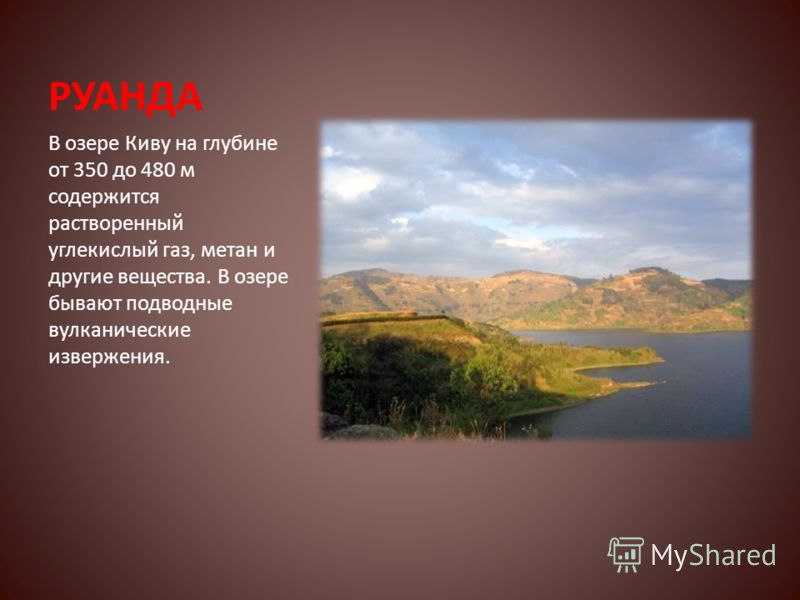 РУАНДА В озере Киву на глубине от 350 до 480 м содержится растворенный углекислый газ, метан и другие вещества. В озере бывают подводные вулканические извержения.