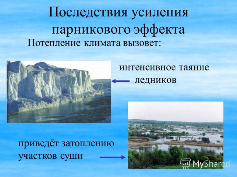 Последствия усиления парникового эффекта интенсивное таяние ледников Потепление климата вызовет: приведёт затоплению участков суши