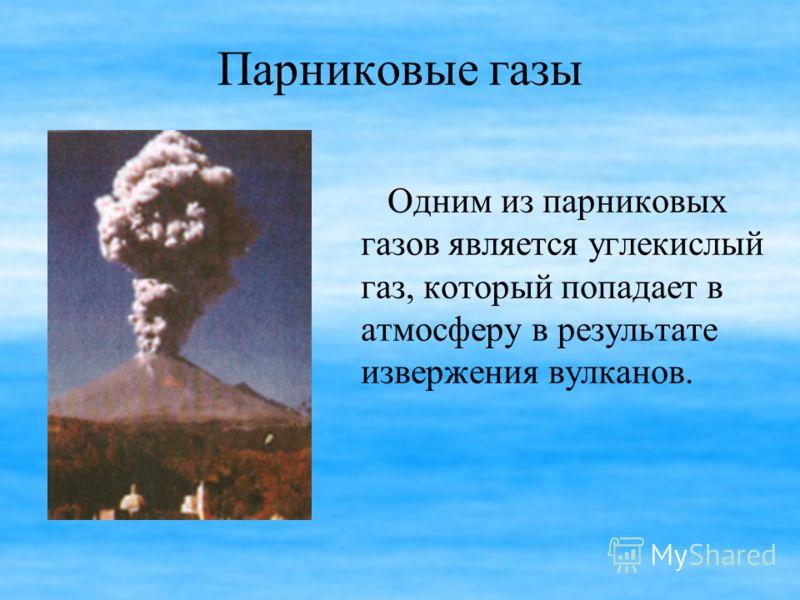 Парниковые газы Одним из парниковых газов является углекислый газ, который попадает в атмосферу в результате извержения вулканов.
