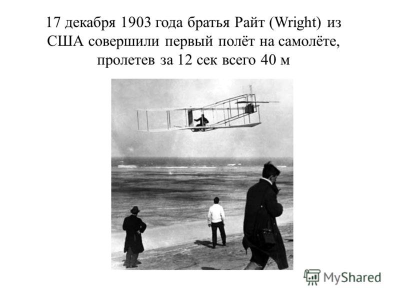 17 декабря 1903 года братья Райт (Wright) из США совершили первый полёт на самолёте, пролетев за 12 сек всего 40 м
