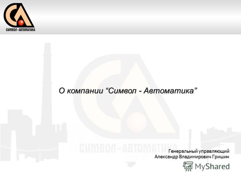 О компании Символ - Автоматика Генеральный управляющий Александр Владимирович Гришин