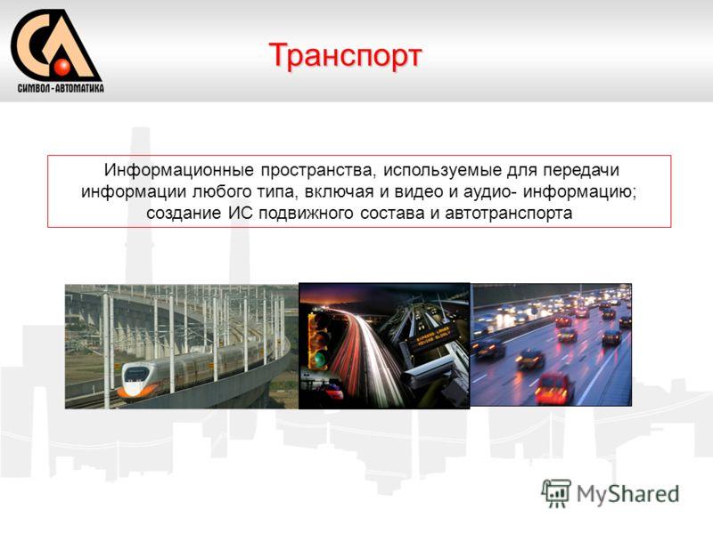 Информационные пространства, используемые для передачи информации любого типа, включая и видео и аудио- информацию; создание ИС подвижного состава и автотранспорта Транспорт