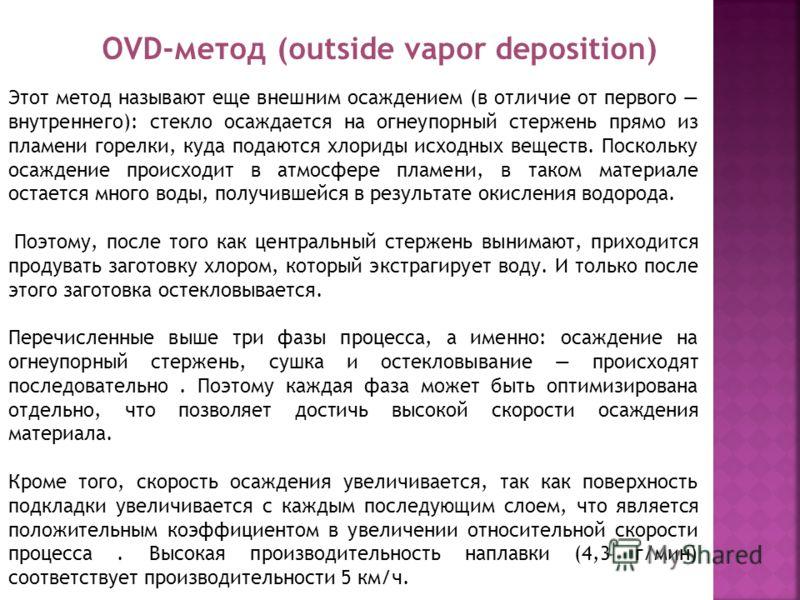 OVD-метод (outside vapor deposition) Этот метод называют еще внешним осаждением (в отличие от первого внутреннего): стекло осаждается на огнеупорный стержень прямо из пламени горелки, куда подаются хлориды исходных веществ. Поскольку осаждение происх