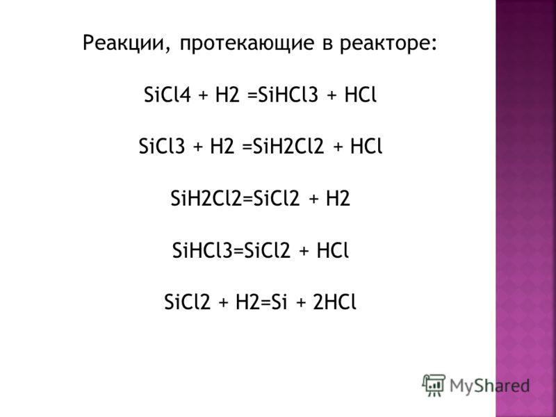 Реакции, протекающие в реакторе: SiCl4 + H2 =SiHCl3 + HCl SiCl3 + H2 =SiH2Cl2 + HCl SiH2Cl2=SiCl2 + H2 SiHCl3=SiCl2 + HCl SiCl2 + H2=Si + 2HCl