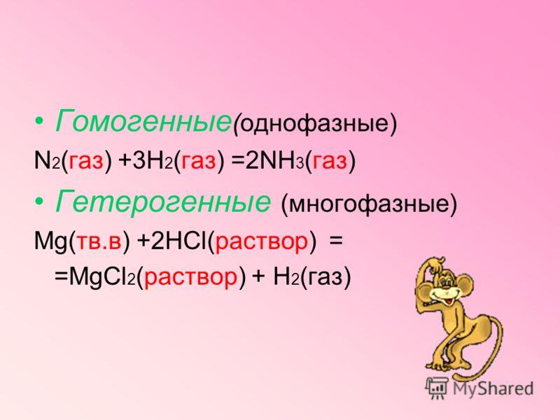 6.по фазовому составу веществ гомогенные (однофазные) исходные вещества и продукты реакции находятся в одной фазе А(газ) +В(газ)= =АВ(газ) гетерогенные (многофазные) если хотя бы один из участников реакции (включая катализатор) находится в иной фазе