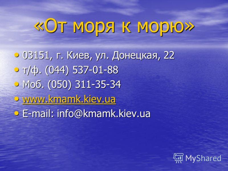 03151, г. Киев, ул. Донецкая, 22 03151, г. Киев, ул. Донецкая, 22 т/ф. (044) 537-01-88 т/ф. (044) 537-01-88 Моб. (050) 311-35-34 Моб. (050) 311-35-34 www.kmamk.kiev.ua www.kmamk.kiev.ua www.kmamk.kiev.ua E-mail: info@kmamk.kiev.ua E-mail: info@kmamk.