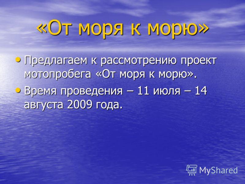 Предлагаем к рассмотрению проект мотопробега «От моря к морю». Предлагаем к рассмотрению проект мотопробега «От моря к морю». Время проведения – 11 июля – 14 августа 2009 года. Время проведения – 11 июля – 14 августа 2009 года. «От моря к морю»
