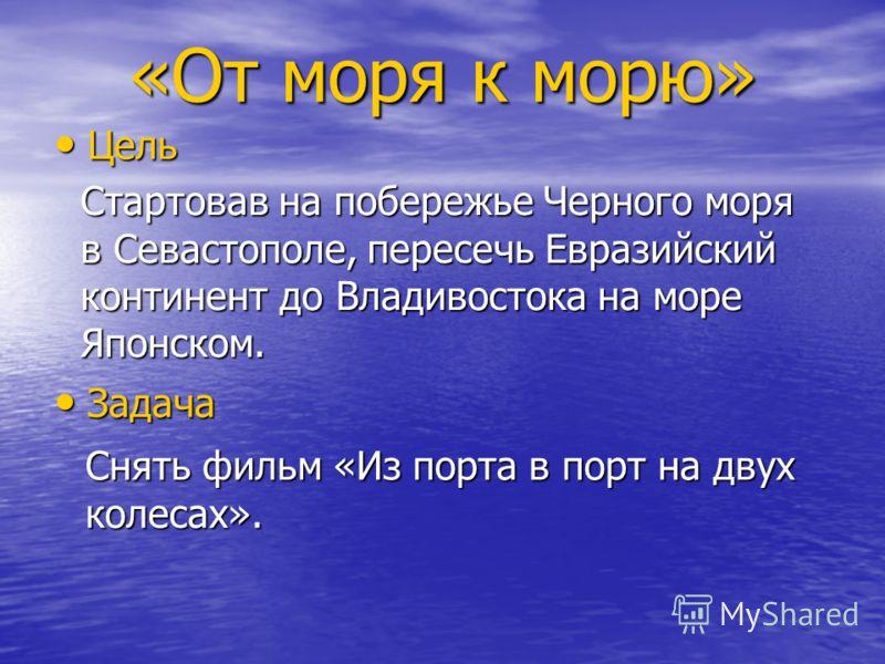 Цель Цель Стартовав на побережье Черного моря в Севастополе, пересечь Евразийский континент до Владивостока на море Японском. Задача Задача Снять фильм «Из порта в порт на двух колесах».