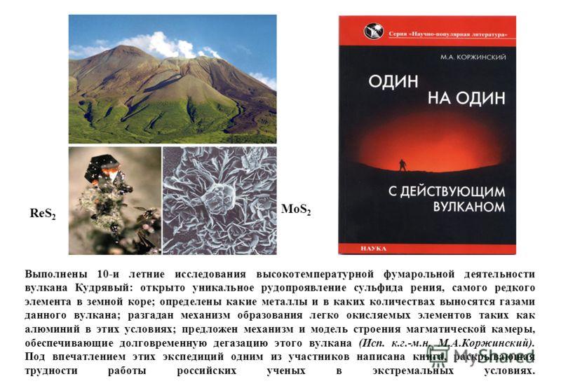 Выполнены 10-и летние исследования высокотемпературной фумарольной деятельности вулкана Кудрявый: открыто уникальное рудопроявление сульфида рения, самого редкого элемента в земной коре; определены какие металлы и в каких количествах выносятся газами