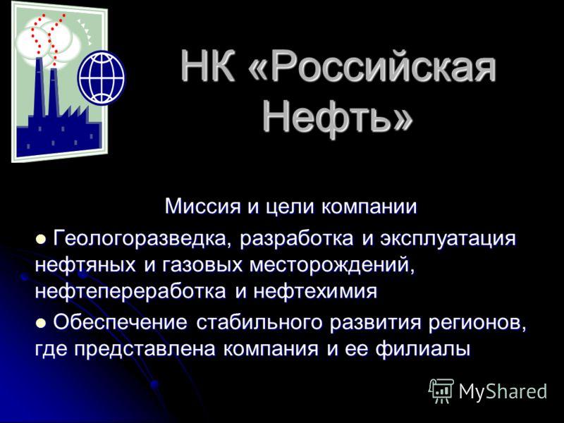 НК «Российская Нефть» Миссия и цели компании Геологоразведка, разработка и эксплуатация нефтяных и газовых месторождений, нефтепереработка и нефтехимия Геологоразведка, разработка и эксплуатация нефтяных и газовых месторождений, нефтепереработка и не