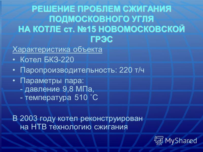 4 Характеристика объекта Котел БКЗ-220 Паропроизводительность: 220 т/ч Параметры пара: - давление 9,8 МПа, - температура 510 ˚С В 2003 году котел реконструирован на НТВ технологию сжигания РЕШЕНИЕ ПРОБЛЕМ СЖИГАНИЯ ПОДМОСКОВНОГО УГЛЯ НА КОТЛЕ ст. 15 Н