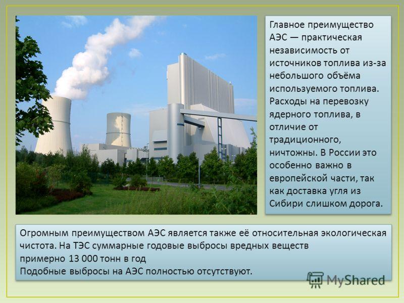 Главное преимущество АЭС практическая независимость от источников топлива из - за небольшого объёма используемого топлива. Расходы на перевозку ядерного топлива, в отличие от традиционного, ничтожны. В России это особенно важно в европейской части, т