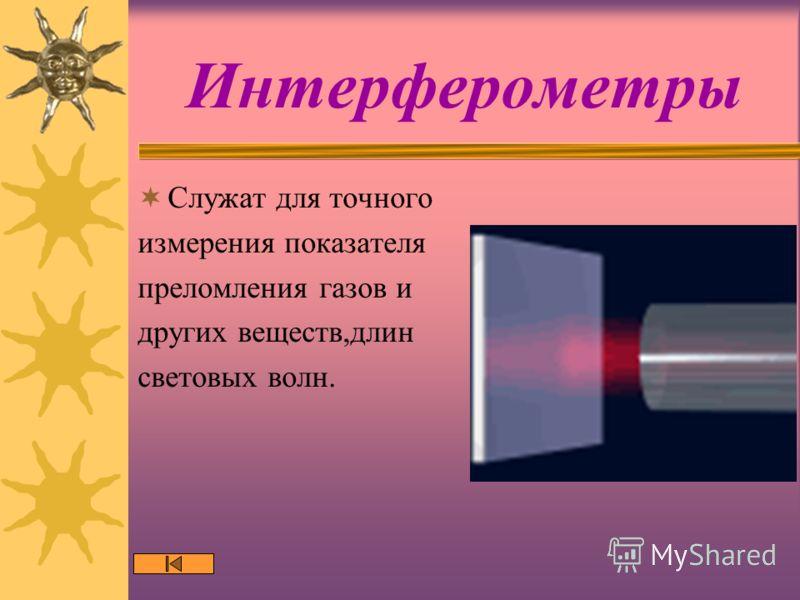 Интерферометры Служат для точного измерения показателя преломления газов и других веществ,длин световых волн.