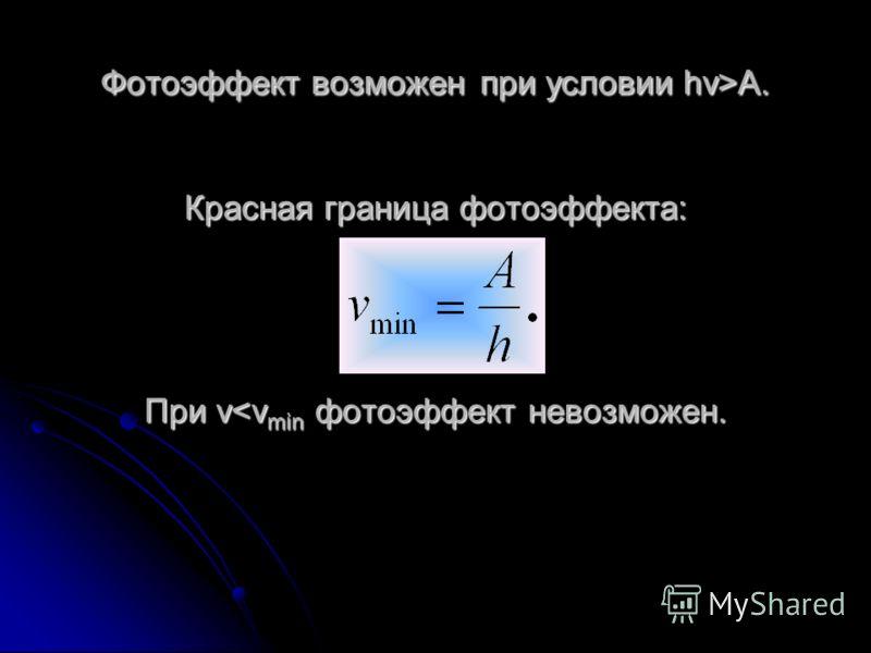 Уравнение Эйнштейна для фотоэффекта: где A – работа выхода электронов из металла. Уравнение получено в предположении, что каждый вылетающий электрон поглощает один фотон.