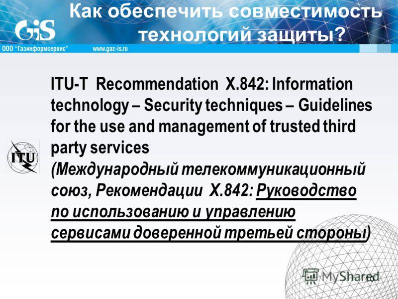 Как обеспечить совместимость технологий защиты? 10 ITU T Recommendation X.842: Information technology – Security techniques – Guidelines for the use and management of trusted third party services (Международный телекоммуникационный союз, Рекомендации