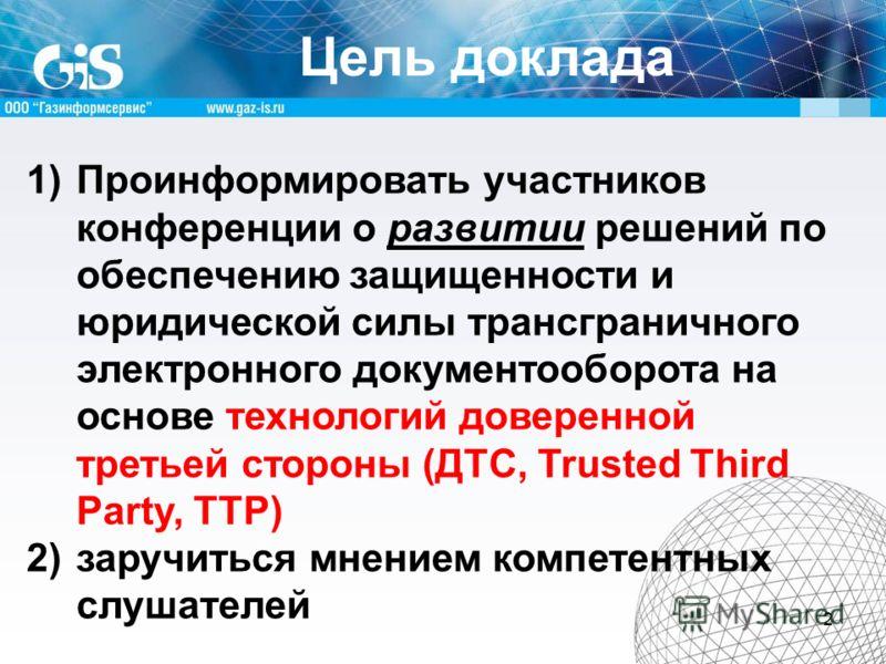 Цель доклада 2 1)Проинформировать участников конференции о развитии решений по обеспечению защищенности и юридической силы трансграничного электронного документооборота на основе технологий доверенной третьей стороны (ДТС, Trusted Third Party, TTP) 2