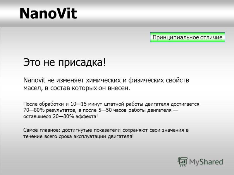 7 Принципиальное отличие Это не присадка! Nanovit не изменяет химических и физических свойств масел, в состав которых он внесен. После обработки и 1015 минут штатной работы двигателя достигается 7080% результатов, а после 550 часов работы двигателя о