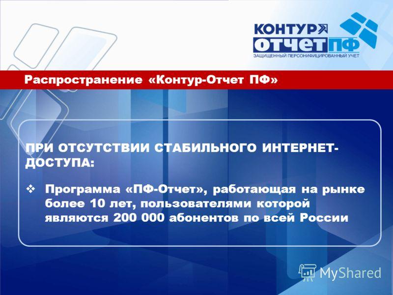 Распространение «Контур-Отчет ПФ» ПРИ ОТСУТСТВИИ СТАБИЛЬНОГО ИНТЕРНЕТ- ДОСТУПА: Программа «ПФ-Отчет», работающая на рынке более 10 лет, пользователями которой являются 200 000 абонентов по всей России