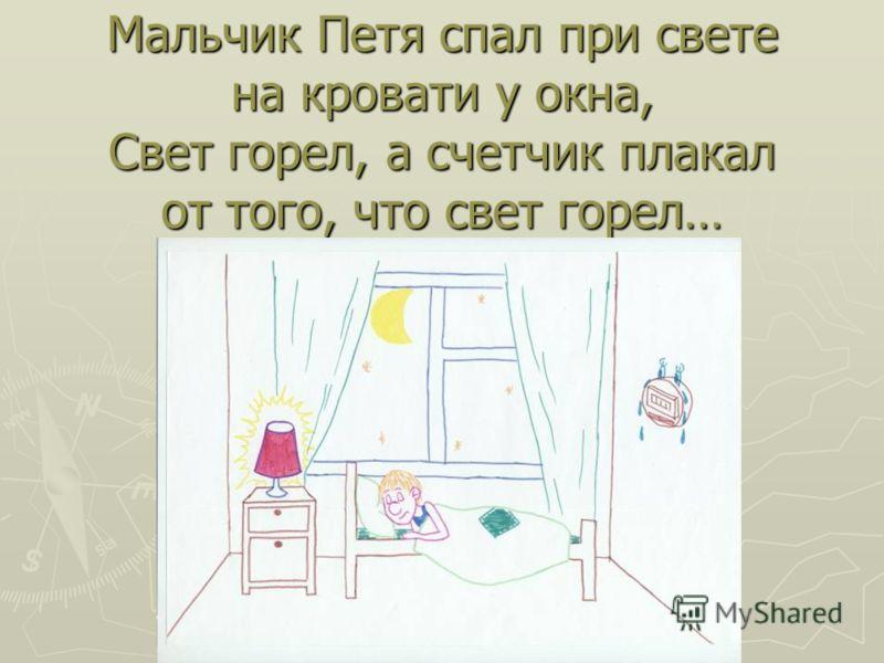 Мальчик Петя спал при свете на кровати у окна, Свет горел, а счетчик плакал от того, что свет горел…