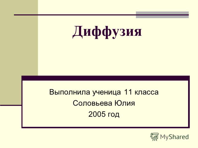 Диффузия Выполнила ученица 11 класса Соловьева Юлия 2005 год